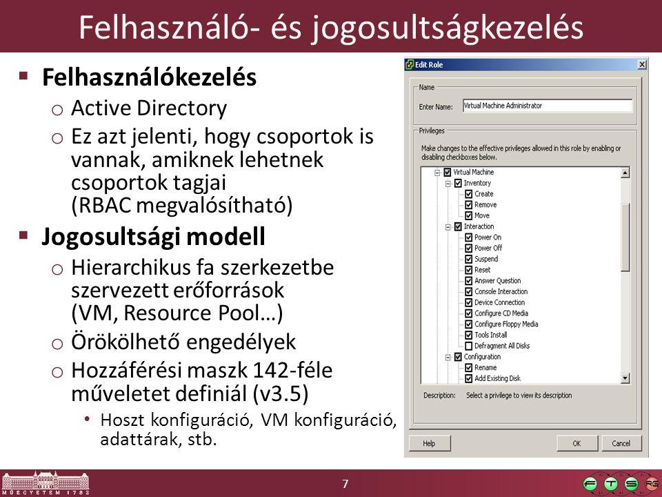 7 Felhasználó- és jogosultságkezelés  Felhasználókezelés o Active Directory o Ez azt jelenti, hogy csoportok is vannak, amiknek lehetnek csoportok tagjai (RBAC megvalósítható)  Jogosultsági modell o Hierarchikus fa szerkezetbe szervezett erőforrások (VM, Resource Pool…) o Örökölhető engedélyek o Hozzáférési maszk 142-féle műveletet definiál (v3.5) Hoszt konfiguráció, VM konfiguráció, adattárak, stb.