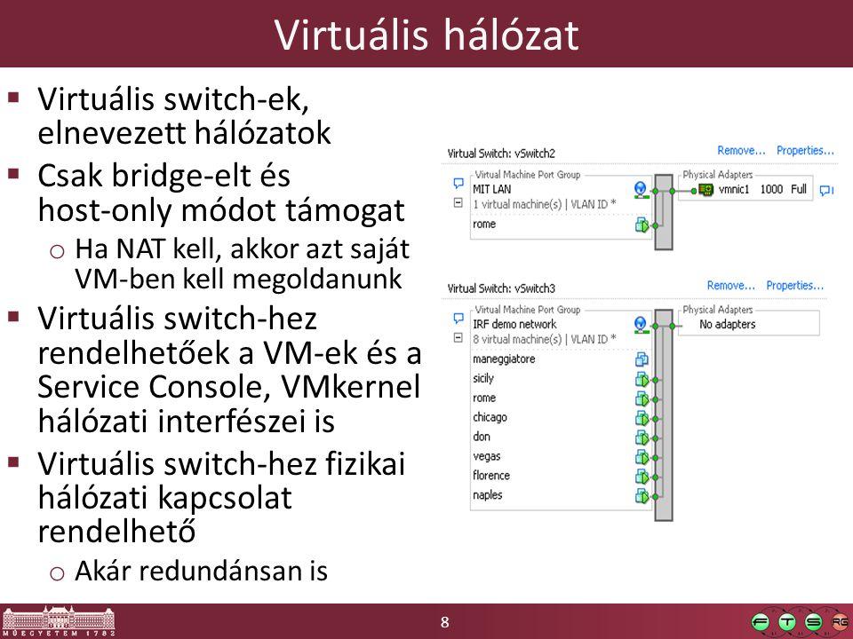 8 Virtuális hálózat  Virtuális switch-ek, elnevezett hálózatok  Csak bridge-elt és host-only módot támogat o Ha NAT kell, akkor azt saját VM-ben kell megoldanunk  Virtuális switch-hez rendelhetőek a VM-ek és a Service Console, VMkernel hálózati interfészei is  Virtuális switch-hez fizikai hálózati kapcsolat rendelhető o Akár redundánsan is