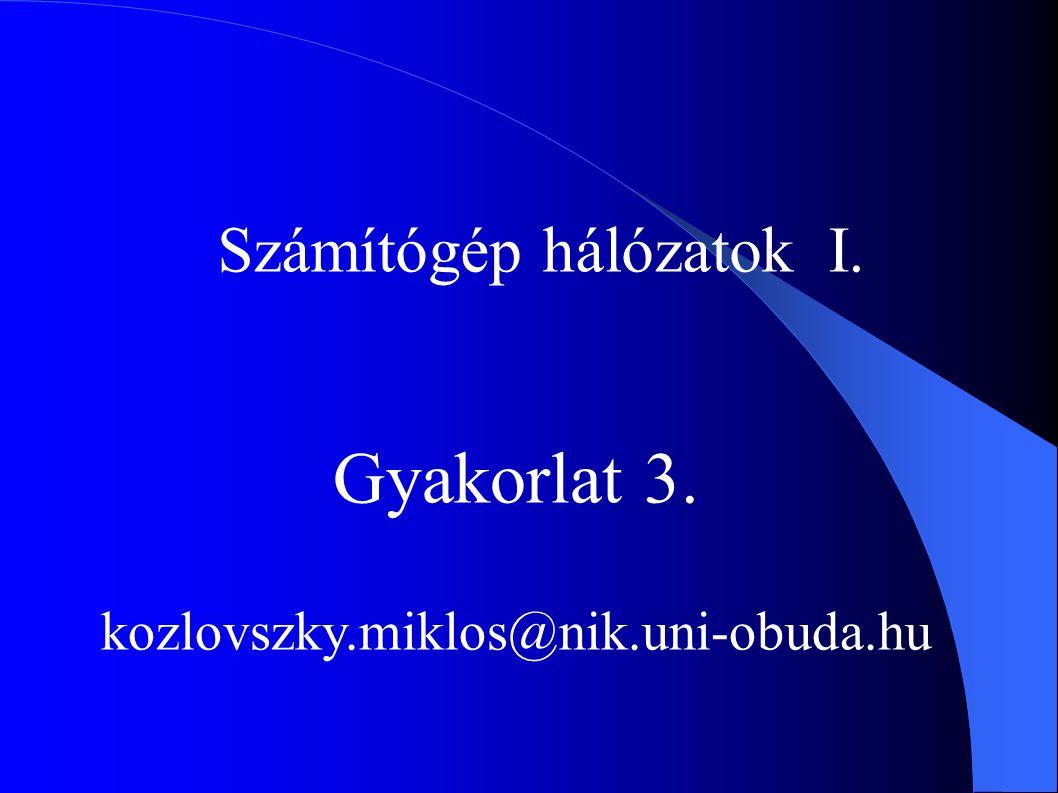 Számítógép hálózatok I. Gyakorlat 3. kozlovszky.miklos@nik.uni-obuda.hu