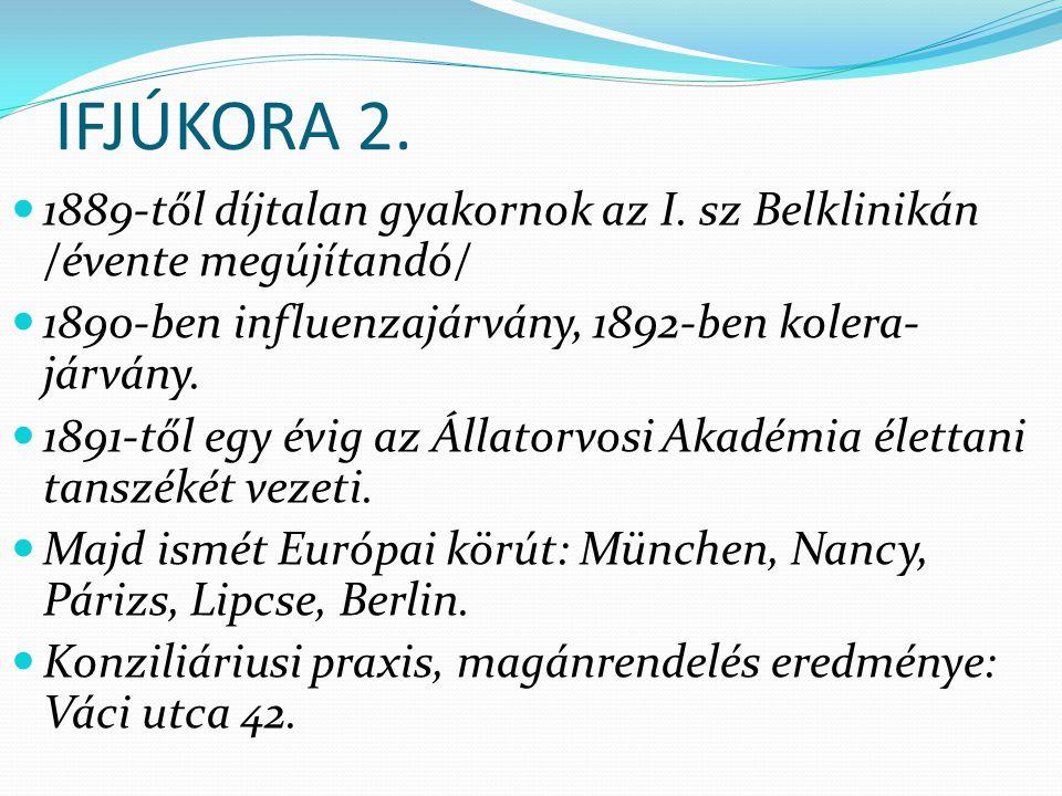 IFJÚKORA 2. 1889-től díjtalan gyakornok az I. sz Belklinikán /évente megújítandó/ 1890-ben influenzajárvány, 1892-ben kolera- járvány. 1891-től egy év