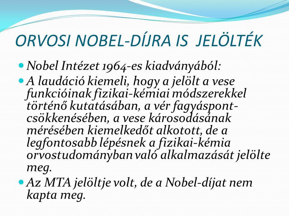 ORVOSI NOBEL-DÍJRA IS JELÖLTÉK Nobel Intézet 1964-es kiadványából: A laudáció kiemeli, hogy a jelölt a vese funkcióinak fizikai-kémiai módszerekkel történő kutatásában, a vér fagyáspont- csökkenésében, a vese károsodásának mérésében kiemelkedőt alkotott, de a legfontosabb lépésnek a fizikai-kémia orvostudományban való alkalmazását jelölte meg.