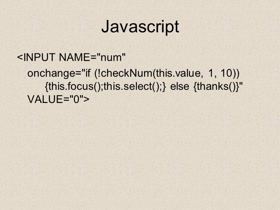 Javascript <INPUT NAME= num onchange= if (!checkNum(this.value, 1, 10)) {this.focus();this.select();} else {thanks()} VALUE= 0 >