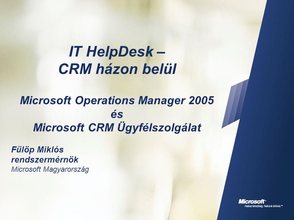 IT HelpDesk – CRM házon belül Microsoft Operations Manager 2005 és Microsoft CRM Ügyfélszolgálat Fülöp Miklós rendszermérnök Microsoft Magyarország