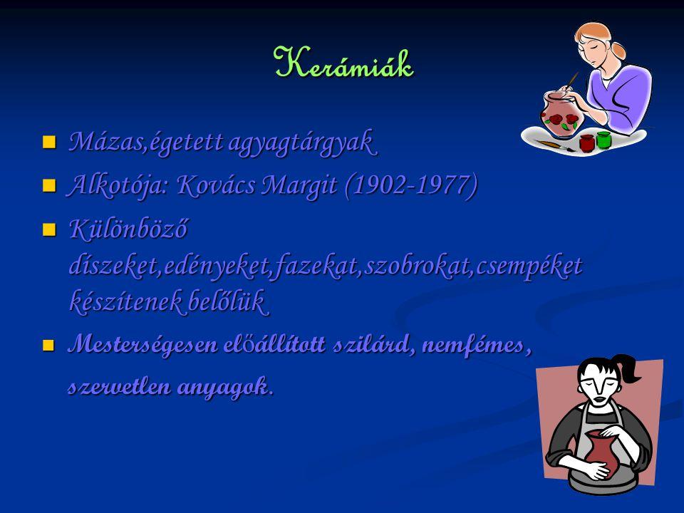 Kerámiák Mázas,égetett agyagtárgyak Mázas,égetett agyagtárgyak Alkotója: Kovács Margit (1902-1977) Alkotója: Kovács Margit (1902-1977) Különböző díszeket,edényeket,fazekat,szobrokat,csempéket készítenek belőlük Különböző díszeket,edényeket,fazekat,szobrokat,csempéket készítenek belőlük Mesterségesen el ő állított szilárd, nemfémes, Mesterségesen el ő állított szilárd, nemfémes, szervetlen anyagok.