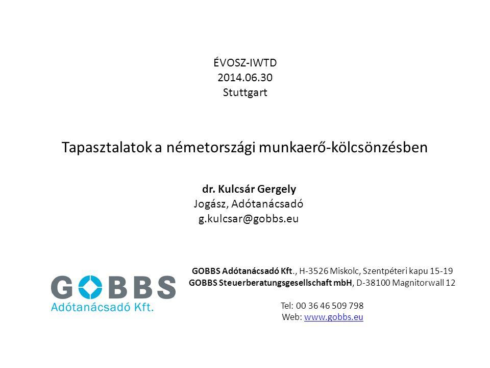 Tapasztalatok a németországi munkaerő-kölcsönzésben ÉVOSZ-IWTD 2014.06.30 Stuttgart dr. Kulcsár Gergely Jogász, Adótanácsadó g.kulcsar@gobbs.eu GOBBS