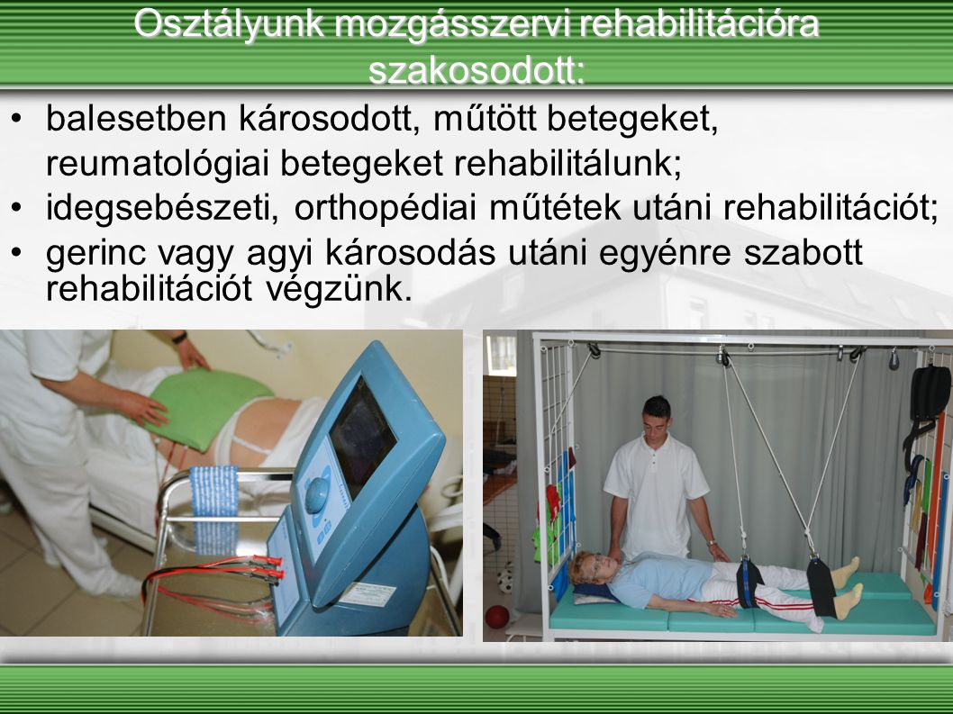Osztályunk mozgásszervi rehabilitációra szakosodott: balesetben károsodott, műtött betegeket, reumatológiai betegeket rehabilitálunk; idegsebészeti, orthopédiai műtétek utáni rehabilitációt; gerinc vagy agyi károsodás utáni egyénre szabott rehabilitációt végzünk.