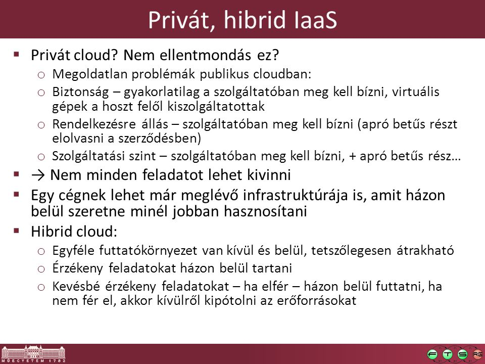 Privát, hibrid IaaS  Privát cloud? Nem ellentmondás ez? o Megoldatlan problémák publikus cloudban: o Biztonság – gyakorlatilag a szolgáltatóban meg k