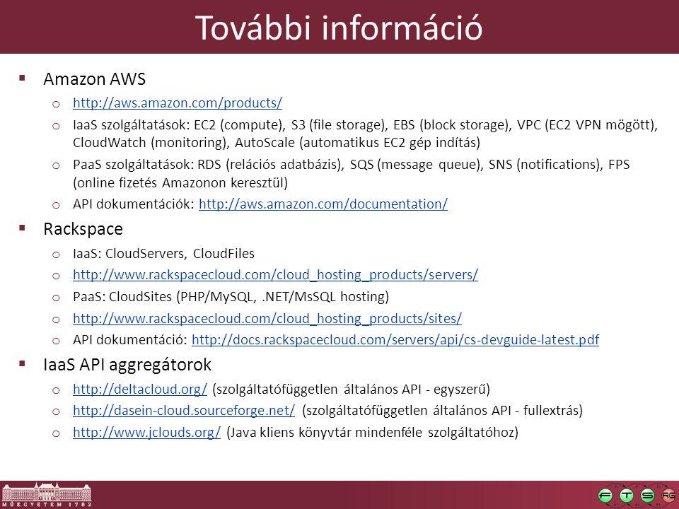 További információ  Amazon AWS o http://aws.amazon.com/products/ http://aws.amazon.com/products/ o IaaS szolgáltatások: EC2 (compute), S3 (file storage), EBS (block storage), VPC (EC2 VPN mögött), CloudWatch (monitoring), AutoScale (automatikus EC2 gép indítás) o PaaS szolgáltatások: RDS (relációs adatbázis), SQS (message queue), SNS (notifications), FPS (online fizetés Amazonon keresztül) o API dokumentációk: http://aws.amazon.com/documentation/http://aws.amazon.com/documentation/  Rackspace o IaaS: CloudServers, CloudFiles o http://www.rackspacecloud.com/cloud_hosting_products/servers/ http://www.rackspacecloud.com/cloud_hosting_products/servers/ o PaaS: CloudSites (PHP/MySQL,.NET/MsSQL hosting) o http://www.rackspacecloud.com/cloud_hosting_products/sites/ http://www.rackspacecloud.com/cloud_hosting_products/sites/ o API dokumentáció: http://docs.rackspacecloud.com/servers/api/cs-devguide-latest.pdfhttp://docs.rackspacecloud.com/servers/api/cs-devguide-latest.pdf  IaaS API aggregátorok o http://deltacloud.org/ (szolgáltatófüggetlen általános API - egyszerű) http://deltacloud.org/ o http://dasein-cloud.sourceforge.net/ (szolgáltatófüggetlen általános API - fullextrás) http://dasein-cloud.sourceforge.net/ o http://www.jclouds.org/ (Java kliens könyvtár mindenféle szolgáltatóhoz) http://www.jclouds.org/