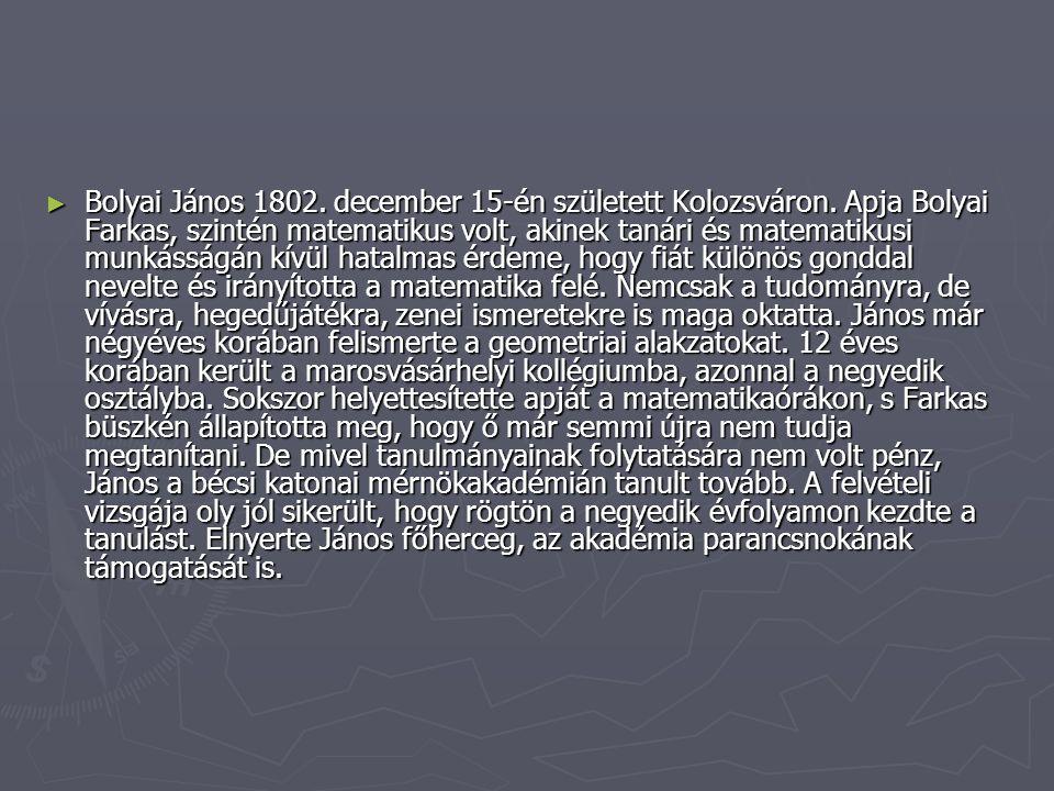 ► Bolyai János 1802. december 15-én született Kolozsváron. Apja Bolyai Farkas, szintén matematikus volt, akinek tanári és matematikusi munkásságán kív