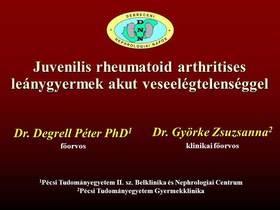 Juvenilis rheumatoid arthritises leánygyermek akut veseelégtelenséggel 1 Dr.Degrell Péter 2 Dr.Györke Zsuzsanna 1 PTE ÁOK II.