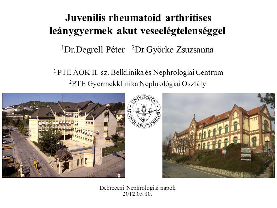 Juvenilis rheumatoid arthritises leánygyermek akut veseelégtelenséggel 1 Dr.Degrell Péter 2 Dr.Györke Zsuzsanna 1 PTE ÁOK II. sz. Belklinika és Nephro