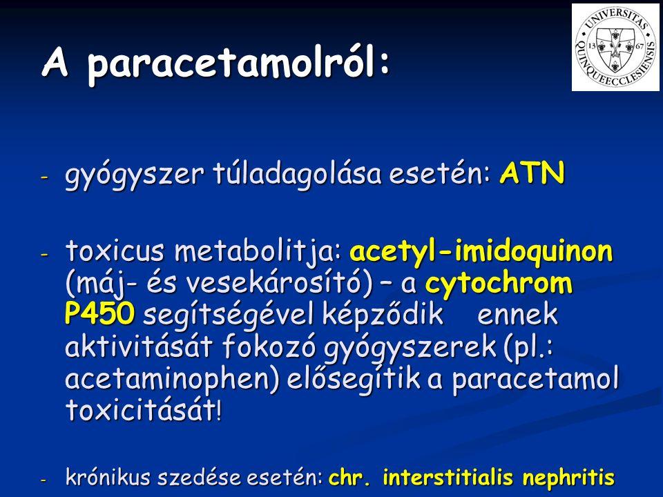 A paracetamolról: - gyógyszer túladagolása esetén: ATN - toxicus metabolitja: acetyl-imidoquinon (máj- és vesekárosító) – a cytochrom P450 segítségéve