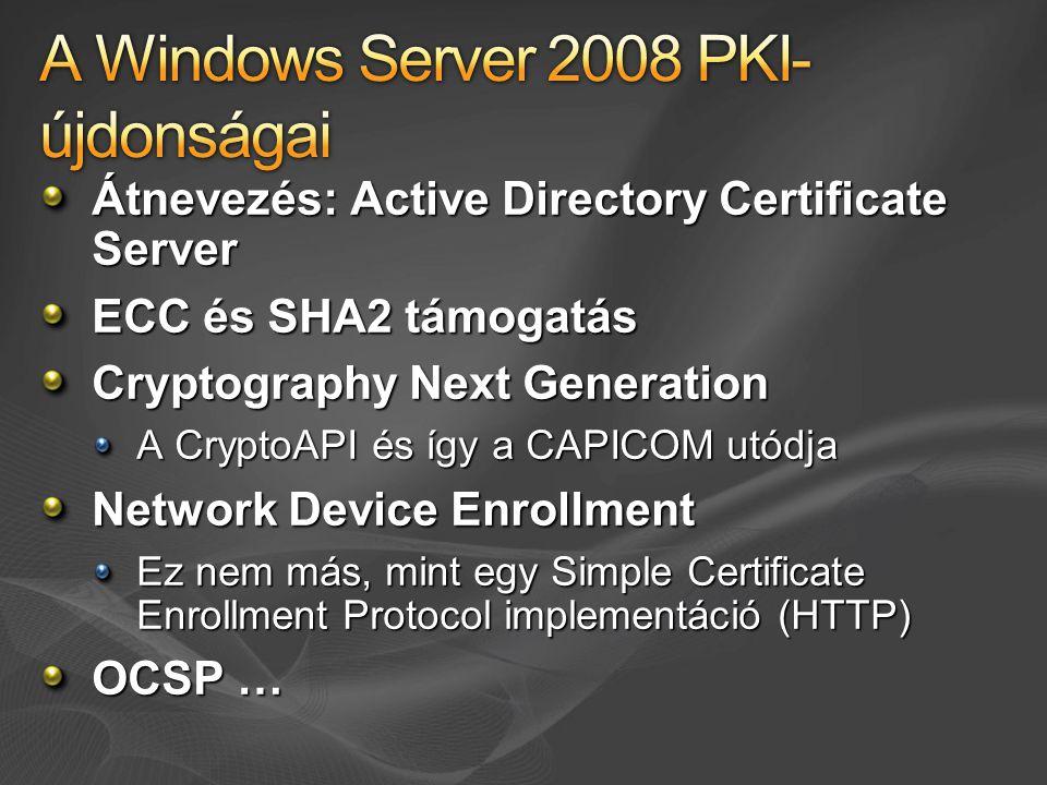 Átnevezés: Active Directory Certificate Server ECC és SHA2 támogatás Cryptography Next Generation A CryptoAPI és így a CAPICOM utódja Network Device E