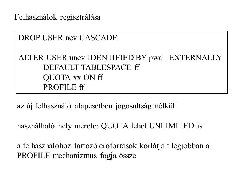 az új felhasználó alapesetben jogosultság nélküli használható hely mérete: QUOTA lehet UNLIMITED is a felhasználóhoz tartozó erőforrások korlátjait legjobban a PROFILE mechanizmus fogja össze DROP USER nev CASCADE ALTER USER unev IDENTIFIED BY pwd | EXTERNALLY DEFAULT TABLESPACE ff QUOTA xx ON ff PROFILE ff Felhasználók regisztrálása