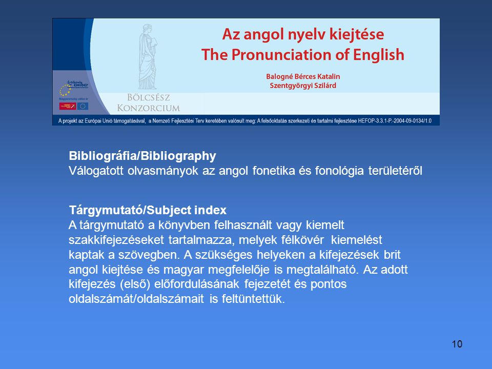 10 Bibliográfia/Bibliography Válogatott olvasmányok az angol fonetika és fonológia területéről Tárgymutató/Subject index A tárgymutató a könyvben felhasznált vagy kiemelt szakkifejezéseket tartalmazza, melyek félkövér kiemelést kaptak a szövegben.