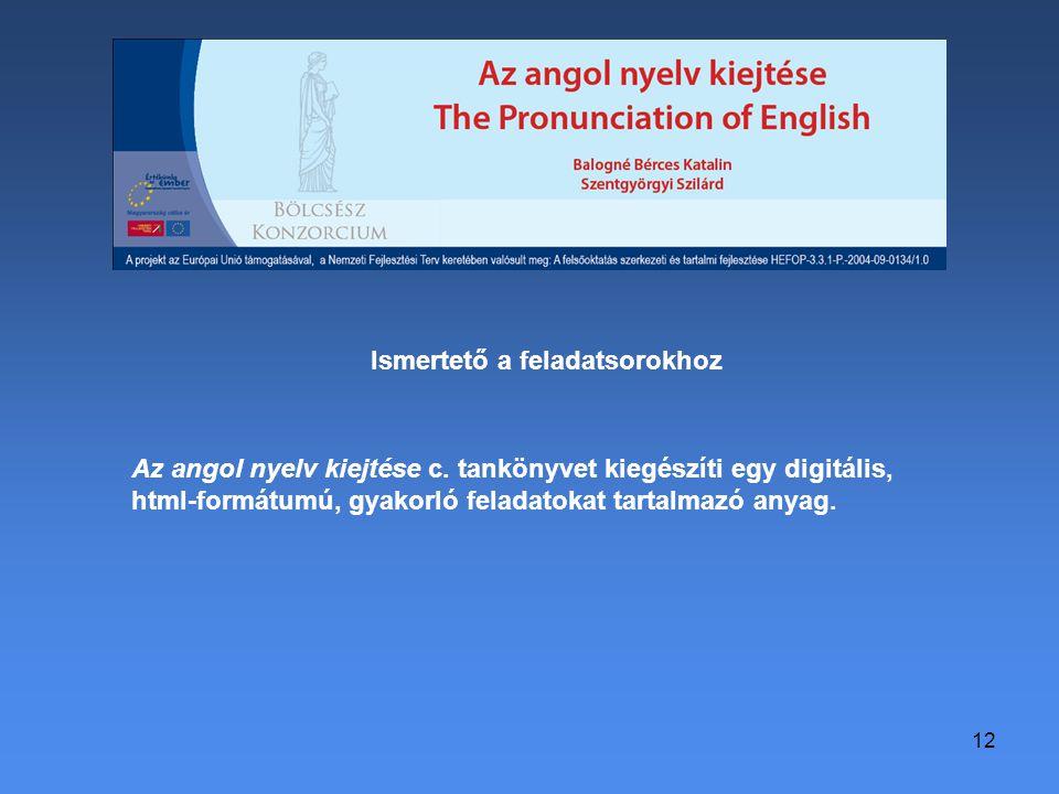 12 Ismertető a feladatsorokhoz Az angol nyelv kiejtése c. tankönyvet kiegészíti egy digitális, html-formátumú, gyakorló feladatokat tartalmazó anyag.