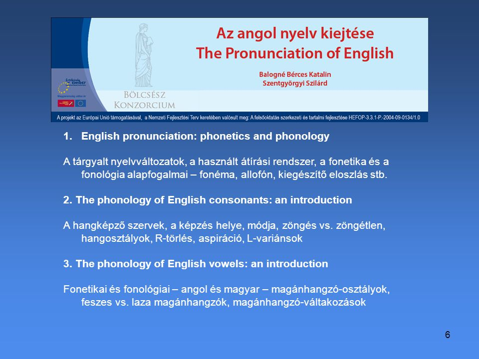 6 1.English pronunciation: phonetics and phonology A tárgyalt nyelvváltozatok, a használt átírási rendszer, a fonetika és a fonológia alapfogalmai – fonéma, allofón, kiegészítő eloszlás stb.