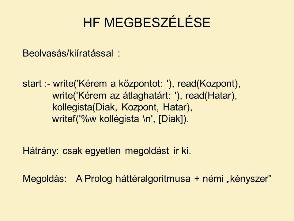 HF MEGBESZÉLÉSE Beolvasás/kiíratással : start :- write( Kérem a központot: ), read(Kozpont), write( Kérem az átlaghatárt: ), read(Hatar), kollegista(Diak, Kozpont, Hatar), writef( %w kollégista \n , [Diak]).