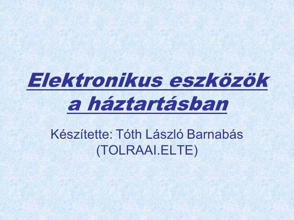 Elektronikus eszközök a háztartásban Készítette: Tóth László Barnabás (TOLRAAI.ELTE)