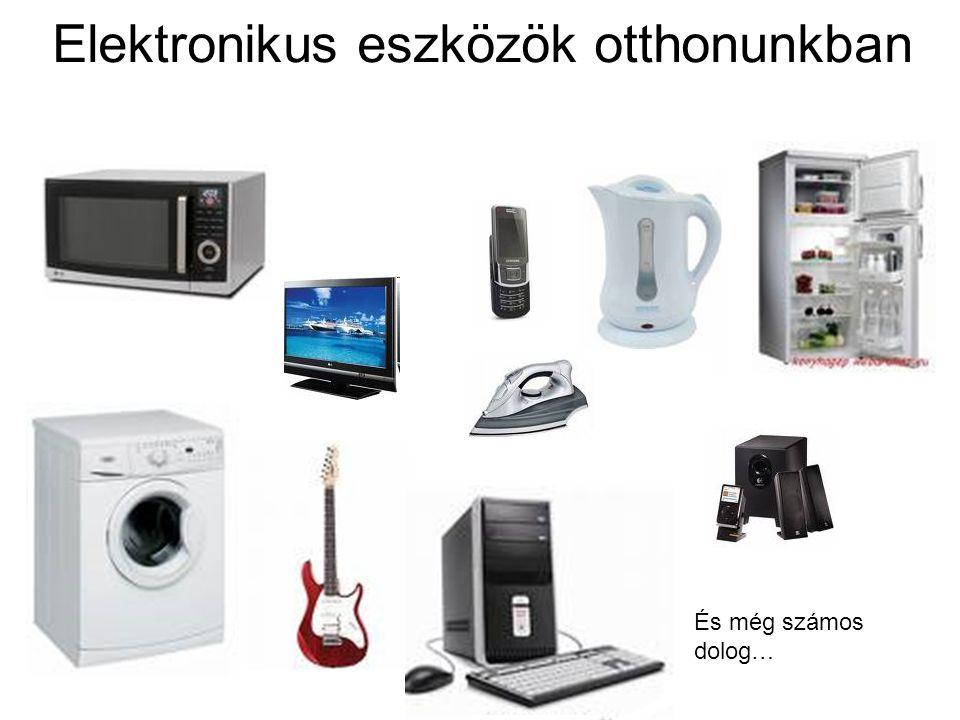 Elektronikus eszközök otthonunkban És még számos dolog…
