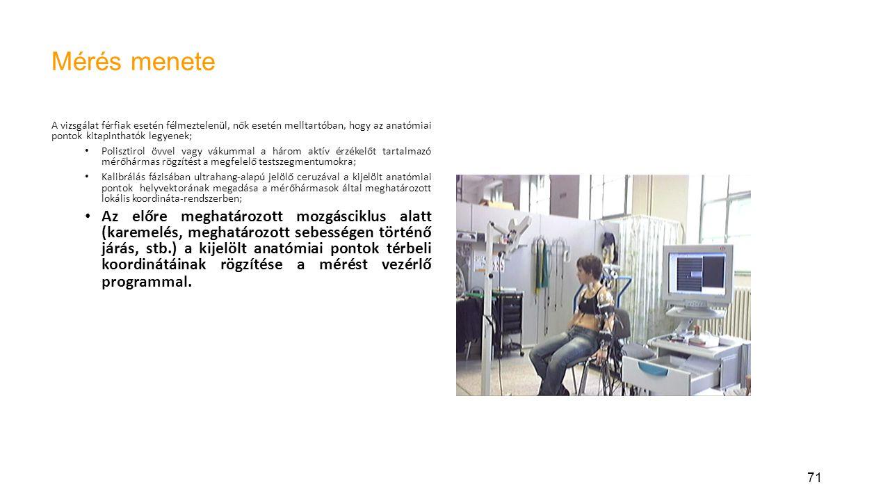71 Mérés menete A vizsgálat férfiak esetén félmeztelenül, nők esetén melltartóban, hogy az anatómiai pontok kitapinthatók legyenek; Polisztirol övvel vagy vákummal a három aktív érzékelőt tartalmazó mérőhármas rögzítést a megfelelő testszegmentumokra; Kalibrálás fázisában ultrahang-alapú jelölő ceruzával a kijelölt anatómiai pontok helyvektorának megadása a mérőhármasok által meghatározott lokális koordináta-rendszerben; Az előre meghatározott mozgásciklus alatt (karemelés, meghatározott sebességen történő járás, stb.) a kijelölt anatómiai pontok térbeli koordinátáinak rögzítése a mérést vezérlő programmal.