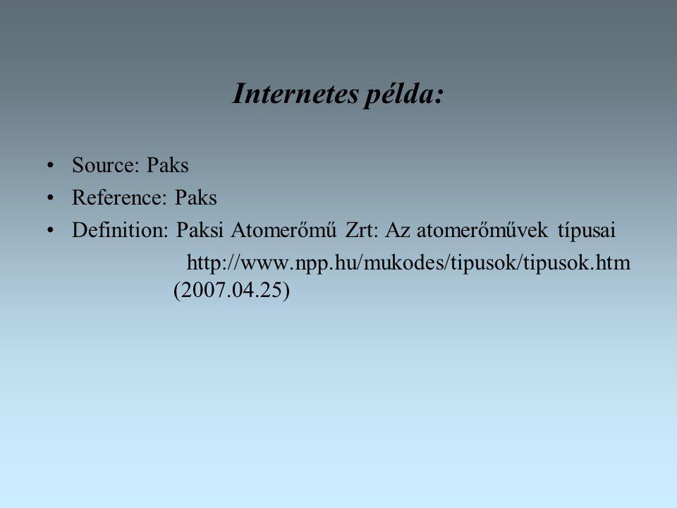 Internetes példa: Source: Paks Reference: Paks Definition: Paksi Atomerőmű Zrt: Az atomerőművek típusai http://www.npp.hu/mukodes/tipusok/tipusok.htm (2007.04.25)