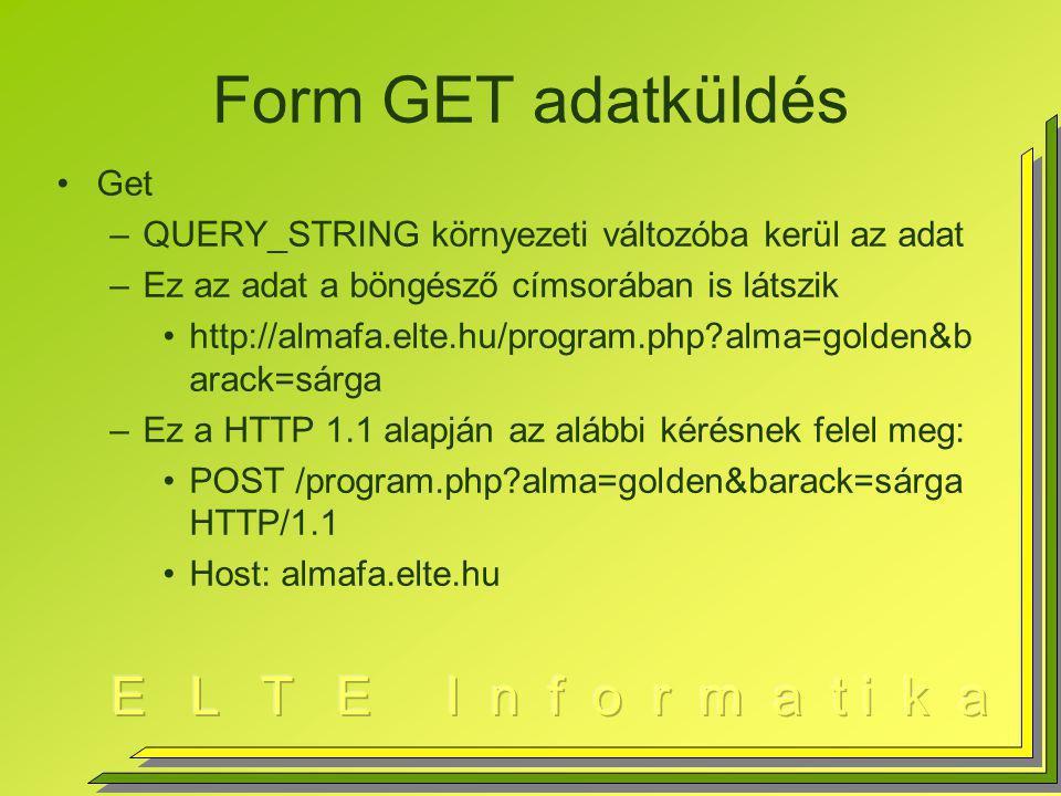 Form GET adatküldés Get –QUERY_STRING környezeti változóba kerül az adat –Ez az adat a böngésző címsorában is látszik http://almafa.elte.hu/program.php?alma=golden&b arack=sárga –Ez a HTTP 1.1 alapján az alábbi kérésnek felel meg: POST /program.php?alma=golden&barack=sárga HTTP/1.1 Host: almafa.elte.hu