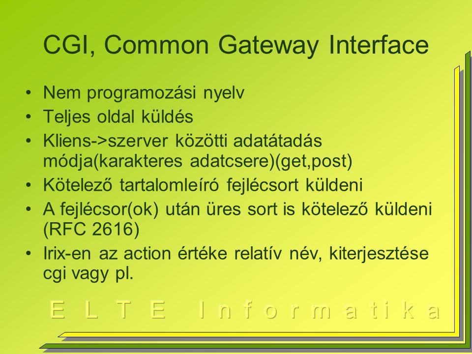 CGI, Common Gateway Interface Nem programozási nyelv Teljes oldal küldés Kliens->szerver közötti adatátadás módja(karakteres adatcsere)(get,post) Kötelező tartalomleíró fejlécsort küldeni A fejlécsor(ok) után üres sort is kötelező küldeni (RFC 2616) Irix-en az action értéke relatív név, kiterjesztése cgi vagy pl.