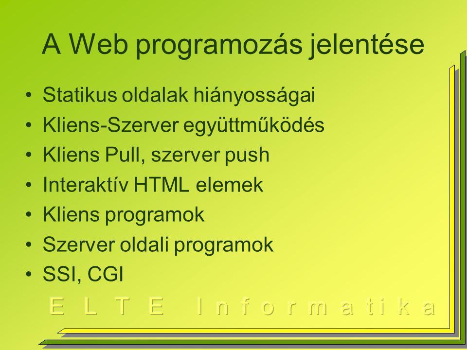 A Web programozás jelentése Statikus oldalak hiányosságai Kliens-Szerver együttműködés Kliens Pull, szerver push Interaktív HTML elemek Kliens programok Szerver oldali programok SSI, CGI