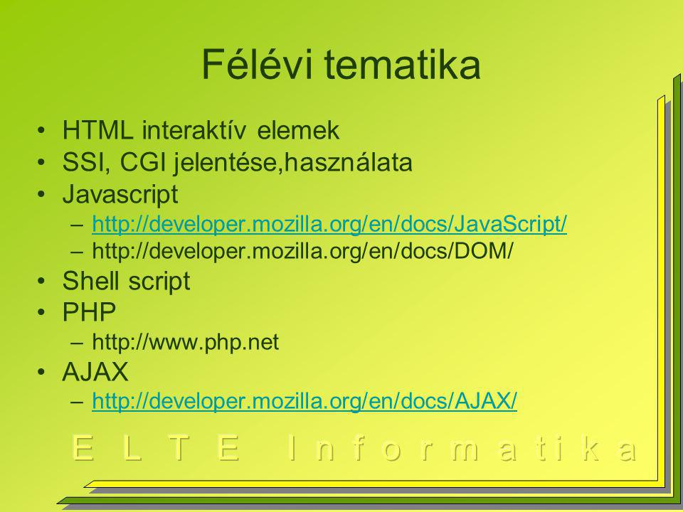 Félévi tematika HTML interaktív elemek SSI, CGI jelentése,használata Javascript –http://developer.mozilla.org/en/docs/JavaScript/http://developer.mozilla.org/en/docs/JavaScript/ –http://developer.mozilla.org/en/docs/DOM/ Shell script PHP –http://www.php.net AJAX –http://developer.mozilla.org/en/docs/AJAX/http://developer.mozilla.org/en/docs/AJAX/