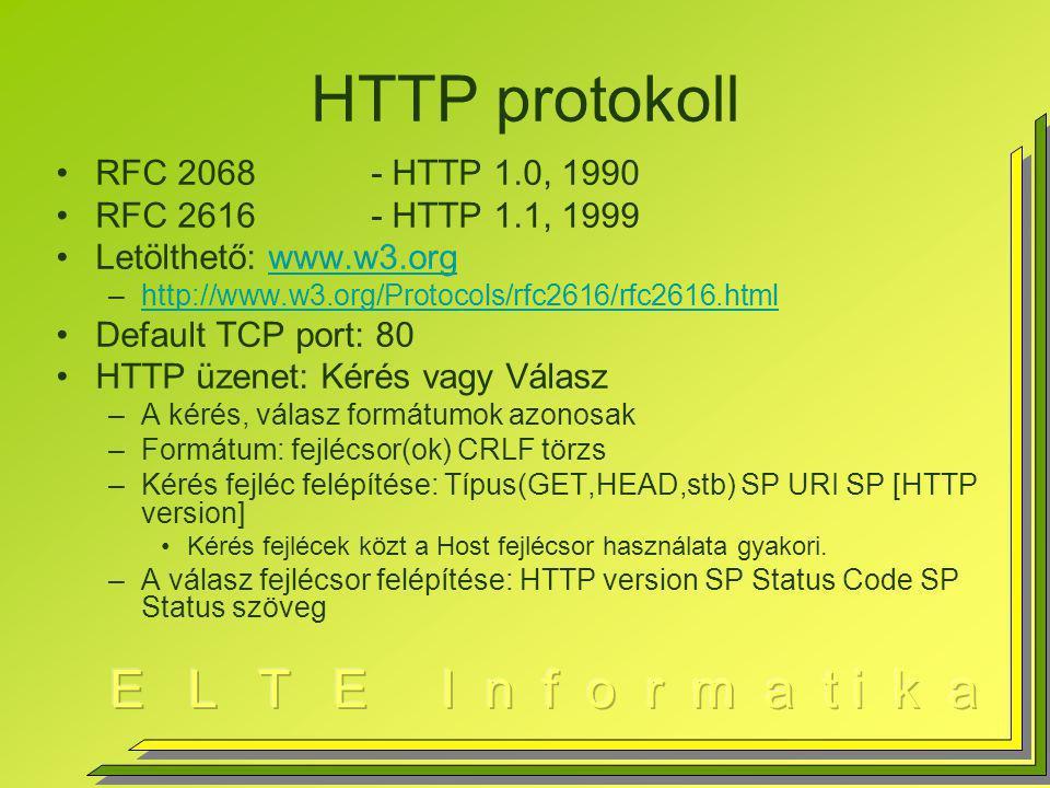 HTTP protokoll RFC 2068- HTTP 1.0, 1990 RFC 2616- HTTP 1.1, 1999 Letölthető: www.w3.orgwww.w3.org –http://www.w3.org/Protocols/rfc2616/rfc2616.htmlhttp://www.w3.org/Protocols/rfc2616/rfc2616.html Default TCP port: 80 HTTP üzenet: Kérés vagy Válasz –A kérés, válasz formátumok azonosak –Formátum: fejlécsor(ok) CRLF törzs –Kérés fejléc felépítése: Típus(GET,HEAD,stb) SP URI SP [HTTP version] Kérés fejlécek közt a Host fejlécsor használata gyakori.