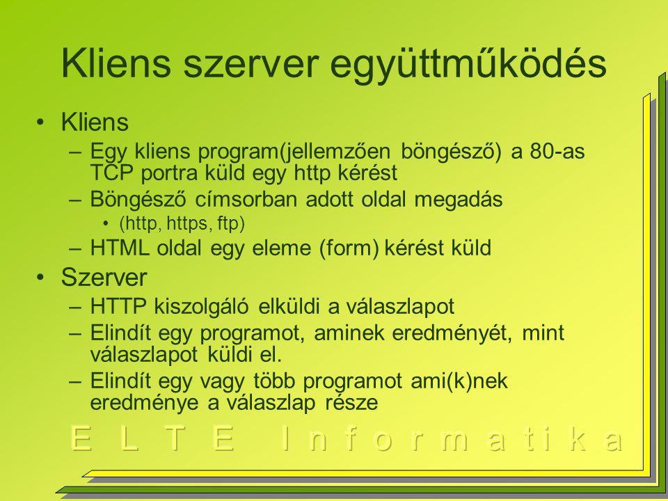Kliens szerver együttműködés Kliens –Egy kliens program(jellemzően böngésző) a 80-as TCP portra küld egy http kérést –Böngésző címsorban adott oldal megadás (http, https, ftp) –HTML oldal egy eleme (form) kérést küld Szerver –HTTP kiszolgáló elküldi a válaszlapot –Elindít egy programot, aminek eredményét, mint válaszlapot küldi el.