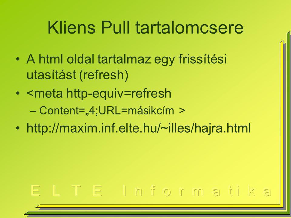 """Kliens Pull tartalomcsere A html oldal tartalmaz egy frissítési utasítást (refresh) <meta http-equiv=refresh –Content=""""4;URL=másikcím > http://maxim.inf.elte.hu/~illes/hajra.html"""