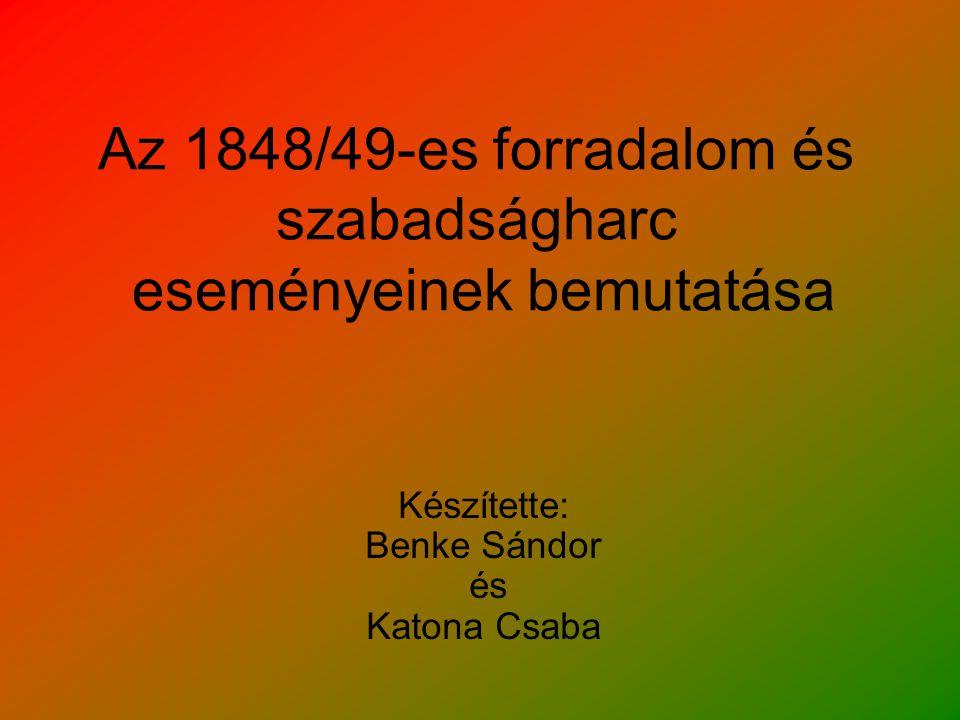 Az 1848/49-es forradalom és szabadságharc eseményeinek bemutatása Készítette: Benke Sándor és Katona Csaba