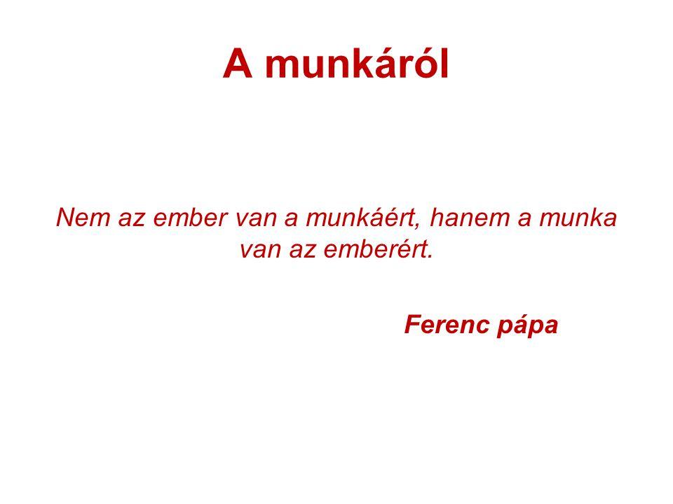 A munkáról Nem az ember van a munkáért, hanem a munka van az emberért. Ferenc pápa