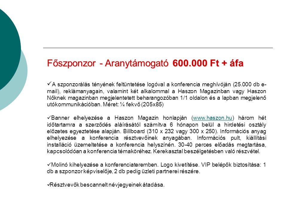 Főszponzor - Aranytámogató600.000 Ft + áfa Főszponzor - Aranytámogató 600.000 Ft + áfa A szponzorálás tényének feltüntetése logóval a konferencia meghívóján (25.000 db e- mail), reklámanyagain, valamint két alkalommal a Haszon Magazinban vagy Haszon Nőknek magazinban megjelentetett beharangozóban 1/1 oldalon és a lapban megjelenő utókommunikációban.