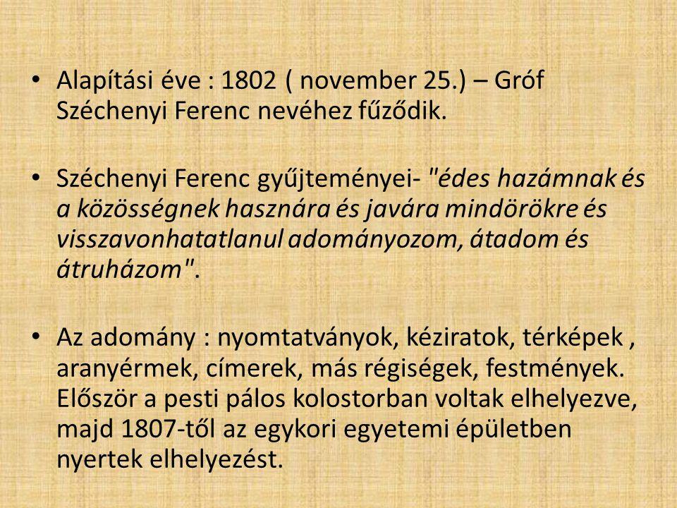 Alapítási éve : 1802 ( november 25.) – Gróf Széchenyi Ferenc nevéhez fűződik. Széchenyi Ferenc gyűjteményei-