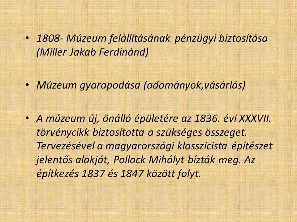 1808- Múzeum felállításának pénzügyi biztosítása (Miller Jakab Ferdinánd) Múzeum gyarapodása (adományok,vásárlás) A múzeum új, önálló épületére az 183