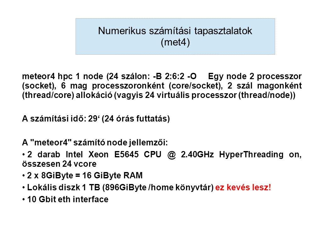 meteor4 hpc 1 node (24 szálon: -B 2:6:2 -O Egy node 2 processzor (socket), 6 mag processzoronként (core/socket), 2 szál magonként (thread/core) allokáció (vagyis 24 virtuális processzor (thread/node)) A számítási idő: 29' (24 órás futtatás) A meteor4 számító node jellemzői: 2 darab Intel Xeon E5645 CPU @ 2.40GHz HyperThreading on, összesen 24 vcore 2 x 8GiByte = 16 GiByte RAM Lokális diszk 1 TB (896GiByte /home könyvtár) ez kevés lesz.