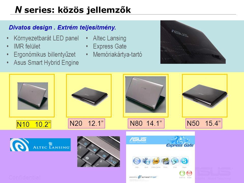 4 Confidential N N series: közös jellemzők N80 14.1 N20 12.1 N10 10.2 N50 15.4 Környezetbarát LED panel IMR felület Ergonómikus billentyűzet Asus Smart Hybrid Engine Divatos design.