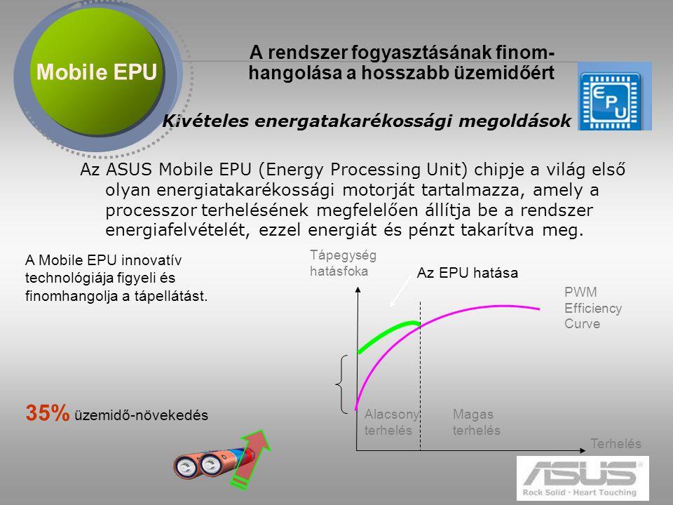 8 Kivételes energatakarékossági megoldások Az ASUS Mobile EPU (Energy Processing Unit) chipje a világ első olyan energiatakarékossági motorját tartalmazza, amely a processzor terhelésének megfelelően állítja be a rendszer energiafelvételét, ezzel energiát és pénzt takarítva meg.