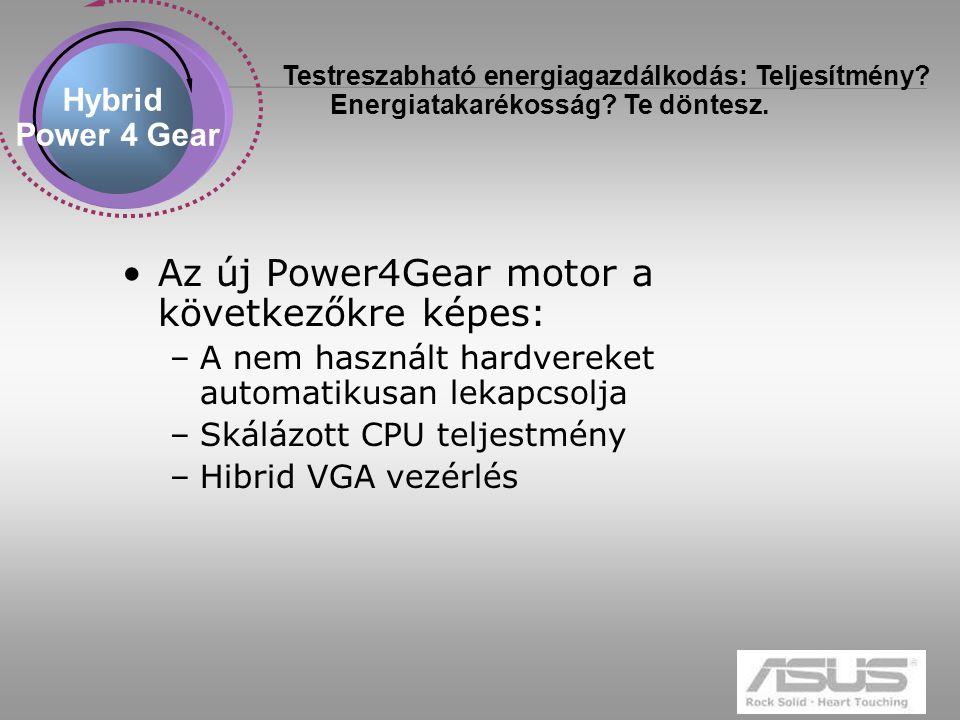 9 Az új Power4Gear motor a következőkre képes: –A nem használt hardvereket automatikusan lekapcsolja –Skálázott CPU teljestmény –Hibrid VGA vezérlés Hybrid Power 4 Gear Testreszabható energiagazdálkodás: Teljesítmény.