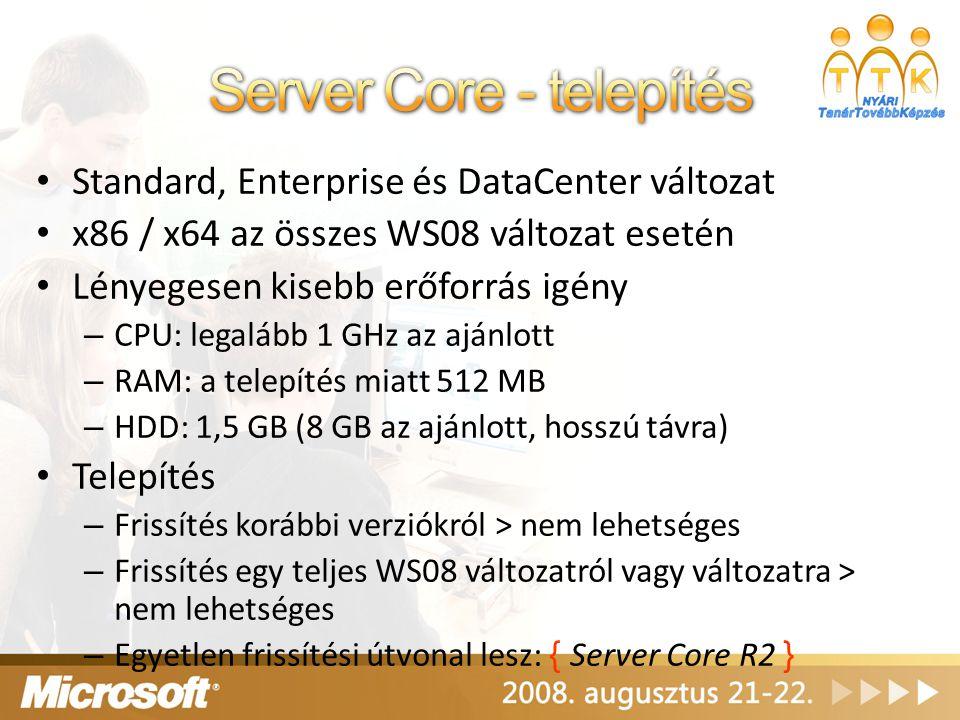 Standard, Enterprise és DataCenter változat x86 / x64 az összes WS08 változat esetén Lényegesen kisebb erőforrás igény – CPU: legalább 1 GHz az ajánlo