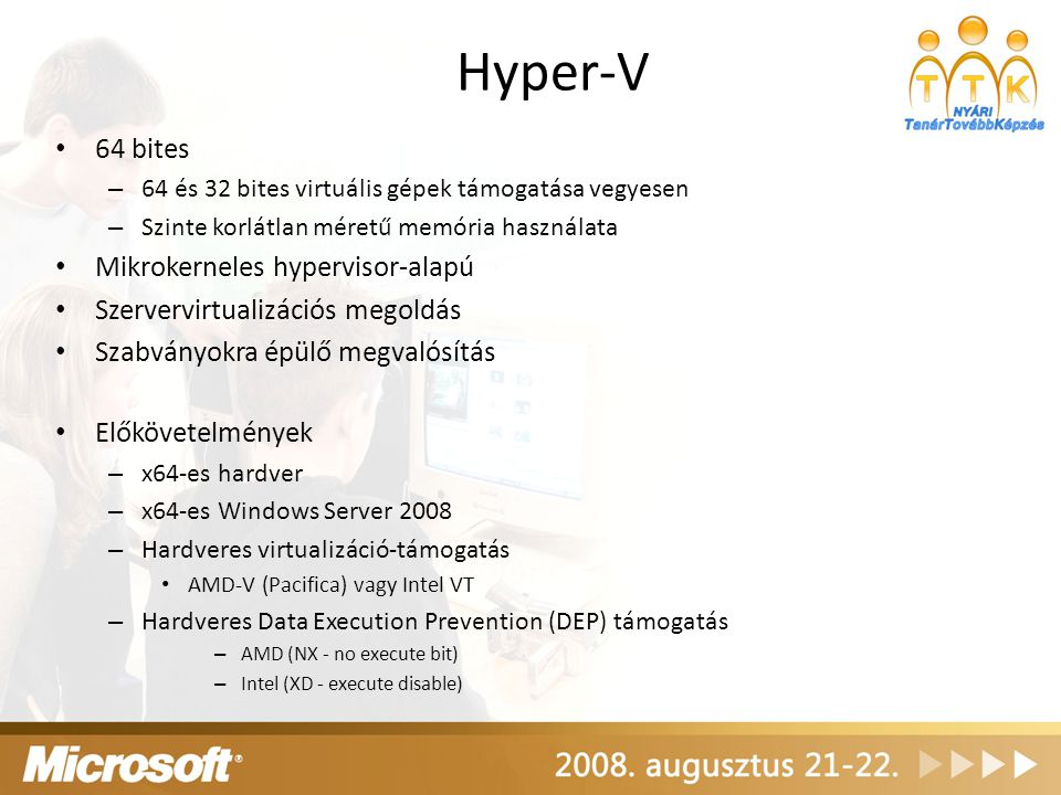 Hyper-V 64 bites – 64 és 32 bites virtuális gépek támogatása vegyesen – Szinte korlátlan méretű memória használata Mikrokerneles hypervisor-alapú Szer