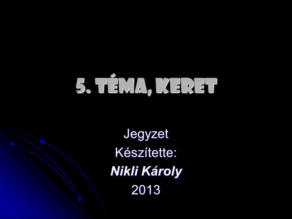 5. TÉMA, KERET JegyzetKészítette: Nikli Károly 2013