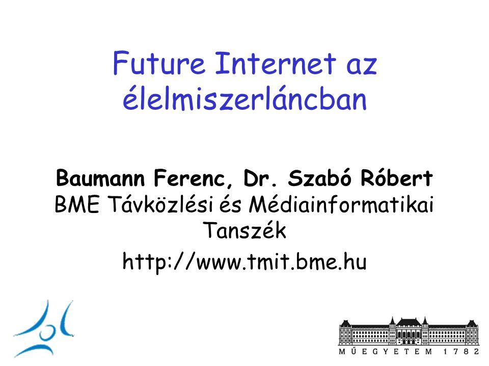 Future Internet az élelmiszerláncban Baumann Ferenc, Dr. Szabó Róbert BME Távközlési és Médiainformatikai Tanszék http://www.tmit.bme.hu