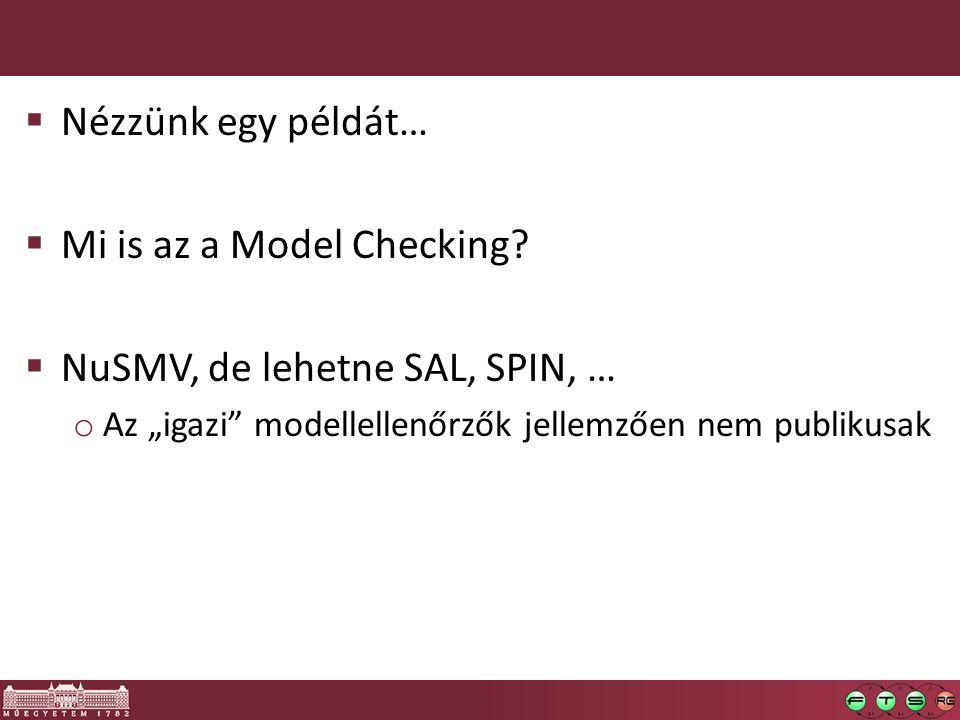 """ Nézzünk egy példát…  Mi is az a Model Checking?  NuSMV, de lehetne SAL, SPIN, … o Az """"igazi"""" modellellenőrzők jellemzően nem publikusak"""
