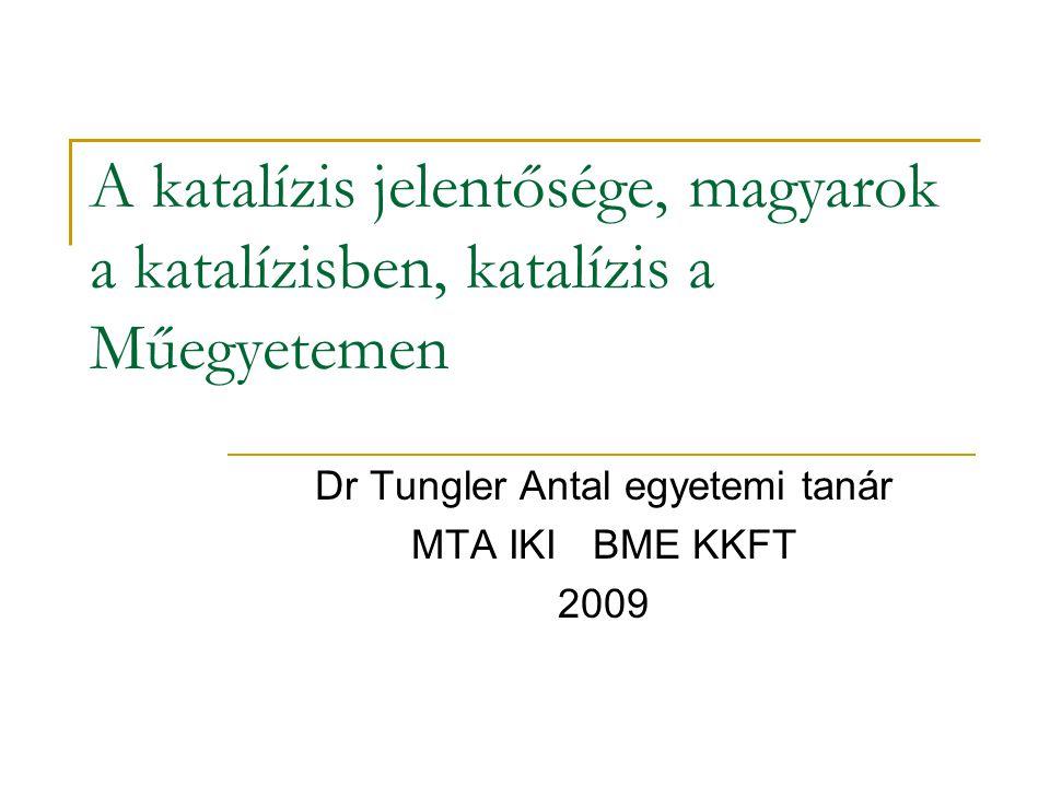 A katalízis jelentősége, magyarok a katalízisben, katalízis a Műegyetemen Dr Tungler Antal egyetemi tanár MTA IKI BME KKFT 2009