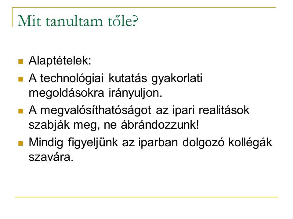 Mit tanultam tőle? Alaptételek: A technológiai kutatás gyakorlati megoldásokra irányuljon. A megvalósíthatóságot az ipari realitások szabják meg, ne á