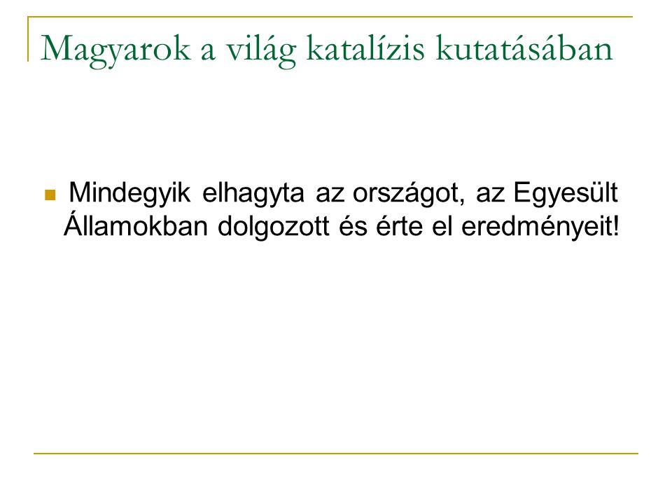 Magyarok a világ katalízis kutatásában Mindegyik elhagyta az országot, az Egyesült Államokban dolgozott és érte el eredményeit!